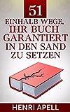 51einhalb Wege, Ihr Buch garantiert in den Sand zu setzen: Wie Ihr Buch auf jeden Fall ein Misserfolg wird