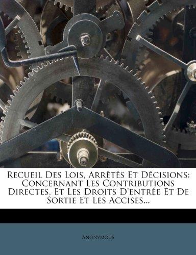 Recueil Des Lois, Arrêtés Et Décisions: Concernant Les Contributions Directes, Et Les Droits D'entrée Et De Sortie Et Les Accises...