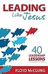 Leading Like Jesus: 40 Leadership Les...