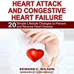 Heart Attack and Congestive Heart Failure: 20 Simple Lifestyle Changes to Prevent and Reverse Heart Disease | Edward Wilson