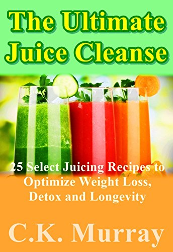 The Ultimate Juice Cleanse: 25 Select Juicing Recipes To Optimize Weight Loss, Detox And Longevity: (Juicing Recipes For Hydration, Energy, Detox, Weight ... Vitamin Water, Water Fusions, Weight Loss)