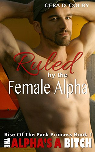 Cera D. Colby - Ruled by the Female Alpha: Rise Of The Pack Princess Book 1: A Paranormal Shapeshifter Romance (The Alpha's a Bitch) (English Edition)