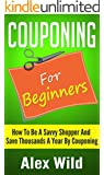 Couponing: Couponing For Beginners - How To Be A Savvy Shopper And Save Thousands A Year By Couponing (Couponing Books, Budgeting) (Couponing 101)