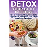 Detox Your Body in 3 Steps: How to Detox Your Body Using Detox Supplements Superfoods, And Simple Home Detox Techniques