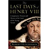 The Last Days of Henry VIII: Conspiracies, Treason and Heresy at the Court of the Dying Tyrantby Robert Hutchinson