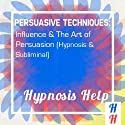 Persuasive Techniques: Influence & the Art of Persuasion: Hypnosis & Subliminal  by Hypnosis Help Narrated by uncredited