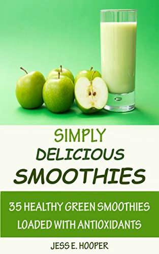 Simply Delicious Smoothies: 35 Healthy Green Smoothies Loaded with Antioxidants by Jess E Hooper