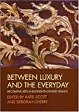 img - for Between Luxury and the Everyday: Decorative Arts in Eighteenth-Century France book / textbook / text book