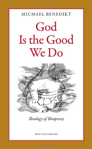 God Is the Good We Do: Theology of Theopraxy: Michael Benedikt: 9780979375408: Amazon.com: Books