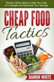 Cheap Food Tactics: Grocery Store Hacks to Help You Cook on a Budget and Maximize Your Savings