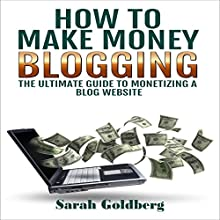 How to Make Money Blogging: The Ultimate Guide to Monetizing a Blog Website (       UNABRIDGED) by Sarah Goldberg Narrated by Kristine Ann Fernandez