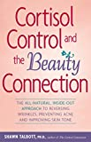 Cortisol Control and the Beauty Connection: The All-Natural, Inside-Out Approach to Reversing Wrinkles, Preventing Acne and Improving Skin Tone