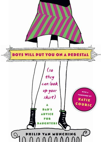 Boys Will Put You on a Pedestal (So They Can Look Up Your Skirt): A Dad's Advice for Daughters