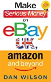 Make Serious Money on eBay UK, Amazon and Beyond: The Inside Guide to Getting Started, Buying and Selling Successfully on EBay.co.uk