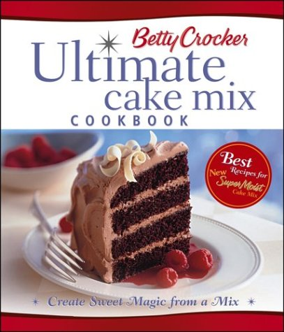 Betty Crocker's Ultimate Cake Mix Cookbook: Create Sweet Magic from a Mix, Betty Crocker Editors