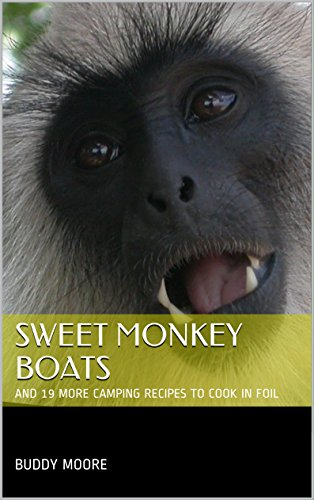 Sweet Monkey Boats: AND 19 MORE CAMPING RECIPES TO COOK IN FOIL (Quick and Easy Cooking Recipes) by Buddy Moore