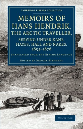 Memoirs of Hans Hendrik, the Arctic Traveller, Serving under Kane, Hayes, Hall and Nares, 1853-1876: Translated from the Eskimo Language (Cambridge Library Collection - Polar Exploration)