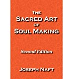 img - for [ [ [ The Sacred Art of Soul Making: Second Edition [ THE SACRED ART OF SOUL MAKING: SECOND EDITION ] By Naft, Joseph ( Author )Sep-21-2011 Paperback book / textbook / text book