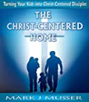 The Christ-Centered Home: Turning You...