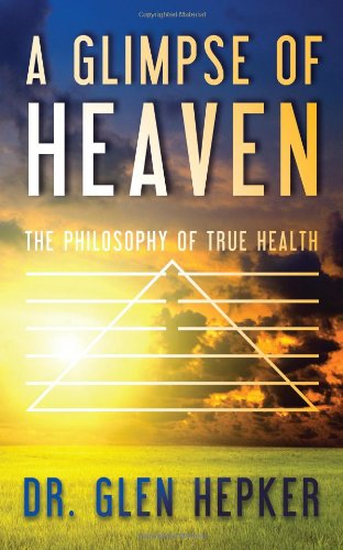 A Glimpse of Heaven: The Philosophy of True Health: Glen Hepker: 9781463687120: Amazon.com: Books