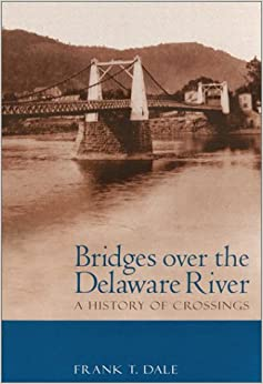 Bridges Over the Delaware River: A History of Crossings by Frank T. Dale