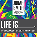Life Is ______: God's Illogical Love Will Change Your Existence | Judah Smith