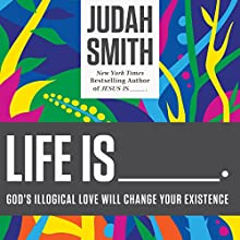 Life Is ______: God's Illogical Love Will Change Your Existence (       UNABRIDGED) by Judah Smith Narrated by Judah Smith