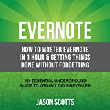 Evernote: How to Master Evernote in 1 Hour & Getting Things Done Without Forgetting: An Essential Underground Guide To GTD In 7 Days Revealed!