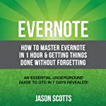 Evernote: How to Master Evernote in 1 Hour & Getting Things Done Without Forgetting: An Essential Underground Guide To GTD In 7 Days Revealed! | Scotts Jason