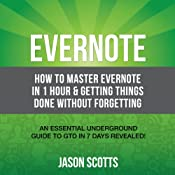 Evernote: How to Master Evernote in 1 Hour & Getting Things Done Without Forgetting: An Essential Underground Guide To GTD In 7 Days Revealed! | [Scotts Jason]