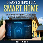 5 Easy Steps to a Smart Home: Automate Your Home, Secure Your Life, and Save Money Doing It! | Jeff Ward