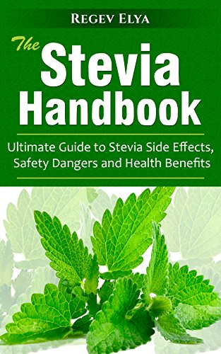 The Stevia Handbook: Ultimate Guide to Stevia Side Effects, Safety Dangers and Health Benefits by Regev Elya
