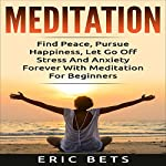 Meditation: Find Peace, Pursue Happiness, and Let Go of Stress and Anxiety Forever!   Eric Bets