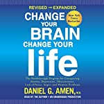 Change Your Brain, Change Your Life (Revised and Expanded): The Breakthrough Program for Conquering Anxiety, Depression, Obsessiveness, Lack of Focus, Anger, and Memory Problems | Daniel G. Amen