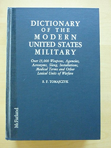 Dictionary of the Modern United States Military: Over 15,000 Weapons, Agencies, Acronyms, Slang, Installations, Medical Terms, and Other Lexical Units PDF