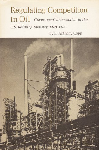 Regulating Competition in Oil: Government Intervention in the U.S. Refining Industry, 1948-1975 (Texas A&M Universit