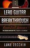 Lead Guitar Breakthrough: Fretboard Navigation, Theory & Technique (Essential Lessons)