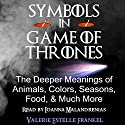 Symbols in Game of Thrones: The Deeper Meanings of Animals, Colors, Seasons, Food, and Much More (       UNABRIDGED) by Valerie Estelle Frankel Narrated by Ioanna Malandrenias