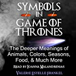 Symbols in Game of Thrones: The Deeper Meanings of Animals, Colors, Seasons, Food, and Much More | Valerie Estelle Frankel