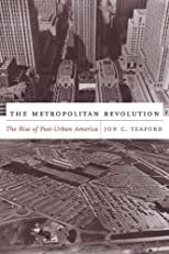 The Metropolitan Revolution: The Rise of Post-Urban America (The Columbia History of Urban Life)