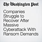 Companies Struggle to Recover After Massive Cyberattack With Ransom Demands | David Filipov,Andrew Roth,Ellen Nakashima