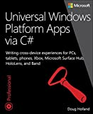 Universal Windows Platform Apps via C#: Writing cross-device experiences for PCs, tablets, phones, Xbox, Microsoft Surface...