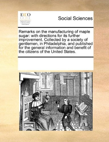Remarks on the manufacturing of maple sugar: with directions for its further improvement. Collected by a society of gentlemen, in Philadelphia, and ... benefit of the citizens of the United States.