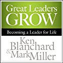 Great Leaders Grow: Becoming a Leader for Life (       UNABRIDGED) by Ken Blanchard, Mark Miller Narrated by Chris Patton