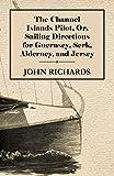 John Richards The Channel Islands Pilot, Or, Sailing Directions For Guernsey, Serk, Alderney, And Jersey