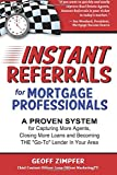 Instant Referrals for Mortgage Professionals: A Proven System for Capturing More Agents, Closing More Loans and Becoming THE 'Go-To' Lender In Your Area