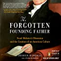 The Forgotten Founding Father: Noah Webster's Obsession and the Creation of an American Culture (       UNABRIDGED) by Joshua Kendall Narrated by Arthur Morey