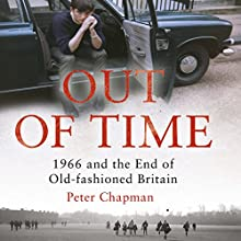 Out of Time: 1966 and the End of Old-Fashioned Britain Audiobook by Peter Chapman Narrated by David John