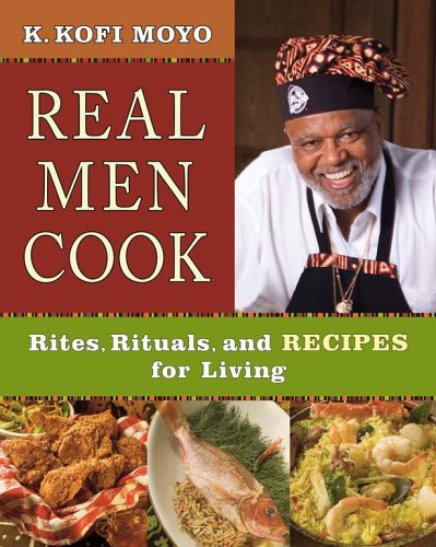 Real Men Cook: Rites, Rituals, and Recipes for Living by K. Kofi Moyo
