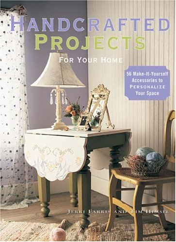 Handcrafted Projects for Your Home: 56 Make-It-Yourself Accessories to Personalize Your Space, JERRI FARRIS, Tim Himsel